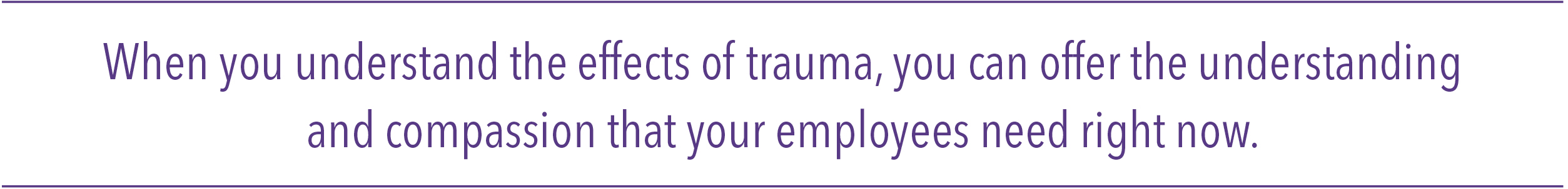 When you understand the effects of trauma, you can offer the understanding and compassion that your employees need right now.