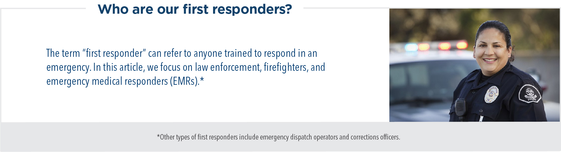 """Who are our first responders? The term """"first responder"""" can refer to anyone trained to respond in an emergency. In this article, we focus on law enforcement, firefighters, and emergency medical responders (EMRs)."""