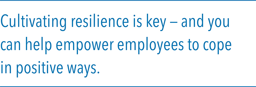 Cultivating resilience is key – and you can help empower employees to cope in positive ways.