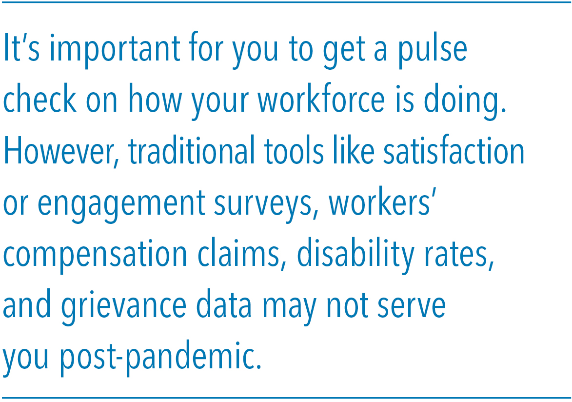 It's important for you to get a pulse check on how your workforce is doing. However, traditional tools like satisfaction or engagement surveys, workers' compensation claims, disability rates, and grievance data may not serve you post-pandemic.