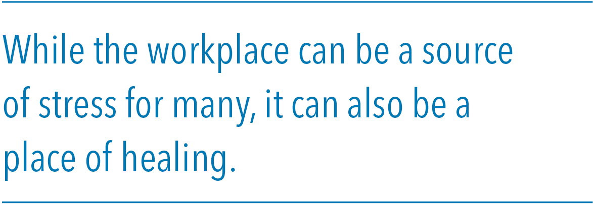 While the workplace can be a source of stress for many, it can also be a place of healing.